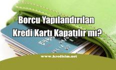 Yapılandırılan Kredi Kartı Kapatılır mı?