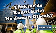 Türkiye'de Konut Krizi Ne Zaman Olacak?