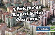 Türkiye'de Konut Krizi Olur mu?